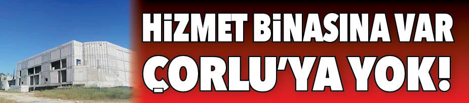 HİZMET BİNASINA VAR ÇORLU'YA YOK!